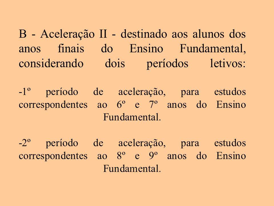 B - Aceleração II - destinado aos alunos dos anos finais do Ensino Fundamental, considerando dois períodos letivos: -1º período de aceleração, para estudos correspondentes ao 6º e 7º anos do Ensino Fundamental.