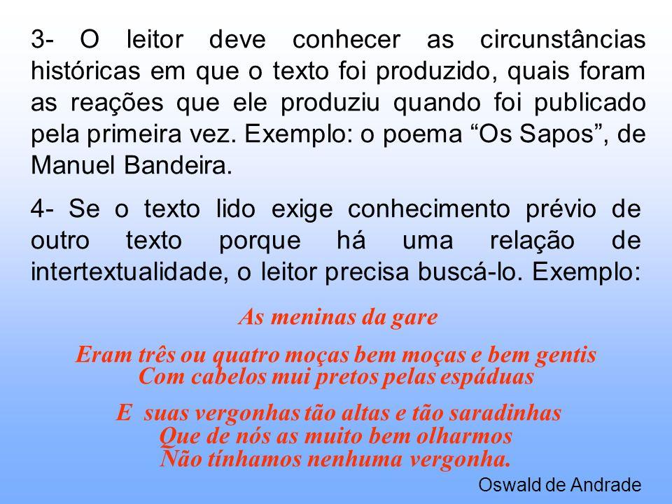 3- O leitor deve conhecer as circunstâncias históricas em que o texto foi produzido, quais foram as reações que ele produziu quando foi publicado pela primeira vez. Exemplo: o poema Os Sapos , de Manuel Bandeira.