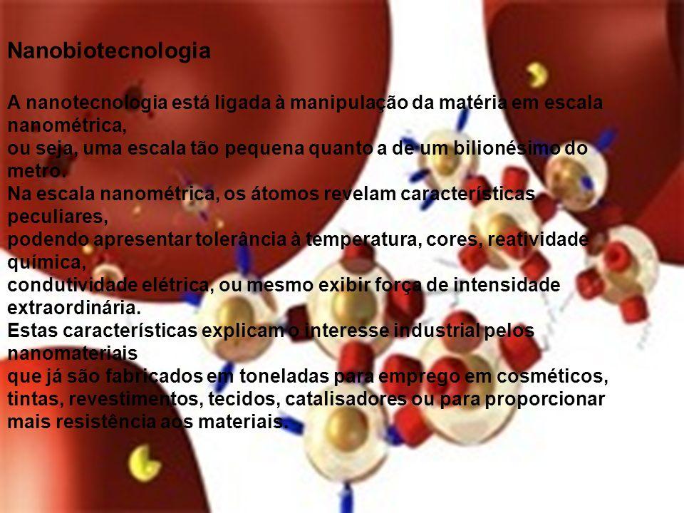 Nanobiotecnologia A nanotecnologia está ligada à manipulação da matéria em escala nanométrica,