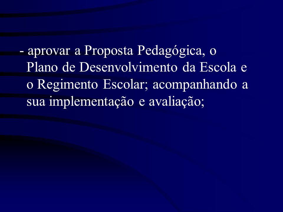 - aprovar a Proposta Pedagógica, o Plano de Desenvolvimento da Escola e o Regimento Escolar; acompanhando a sua implementação e avaliação;