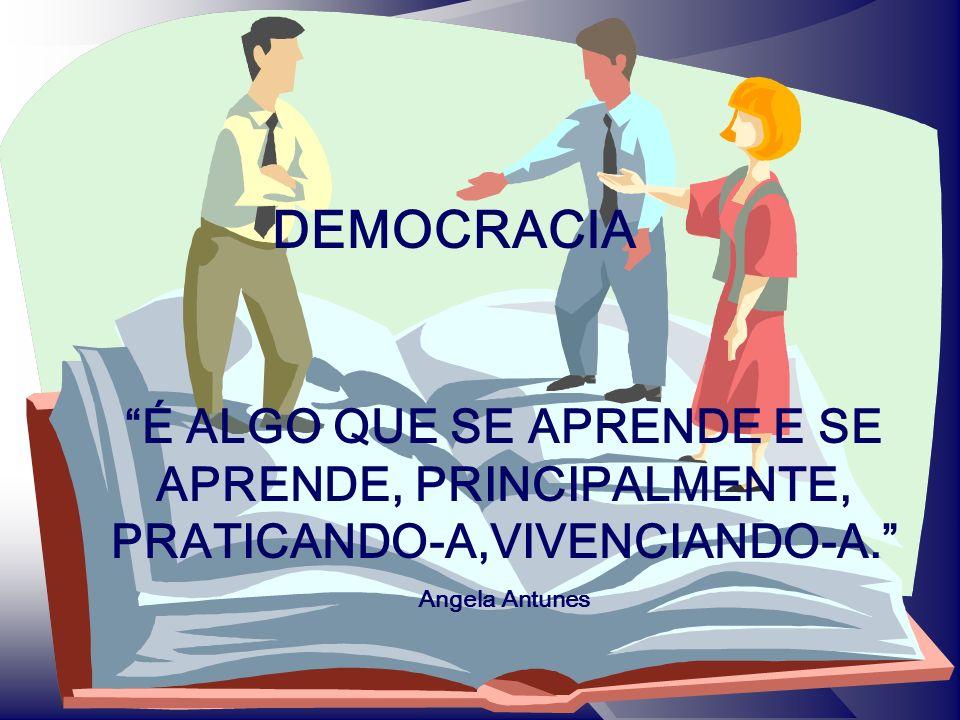 DEMOCRACIA É ALGO QUE SE APRENDE E SE APRENDE, PRINCIPALMENTE, PRATICANDO-A,VIVENCIANDO-A. Angela Antunes.