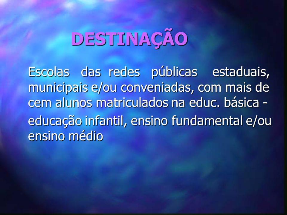 DESTINAÇÃO Escolas das redes públicas estaduais, municipais e/ou conveniadas, com mais de cem alunos matriculados na educ. básica -