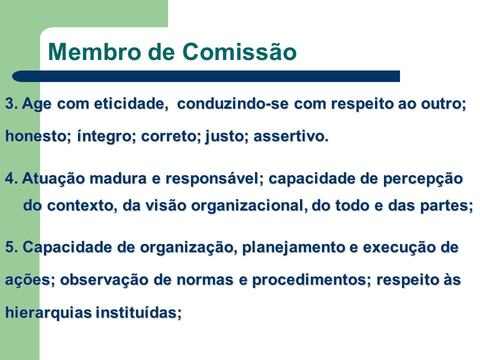 Membro de Comissão 3. Age com eticidade, conduzindo-se com respeito ao outro; honesto; íntegro; correto; justo; assertivo.