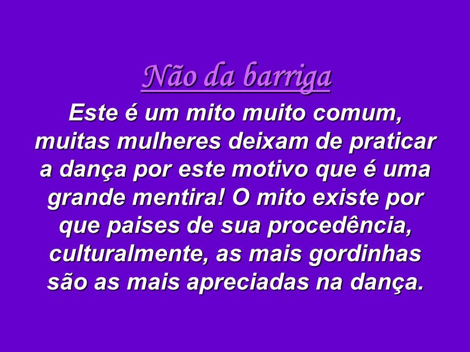 Não da barriga Este é um mito muito comum, muitas mulheres deixam de praticar a dança por este motivo que é uma grande mentira.