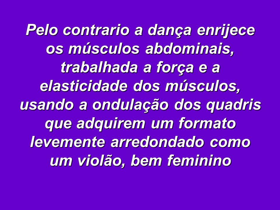 Pelo contrario a dança enrijece os músculos abdominais, trabalhada a força e a elasticidade dos músculos, usando a ondulação dos quadris que adquirem um formato levemente arredondado como um violão, bem feminino