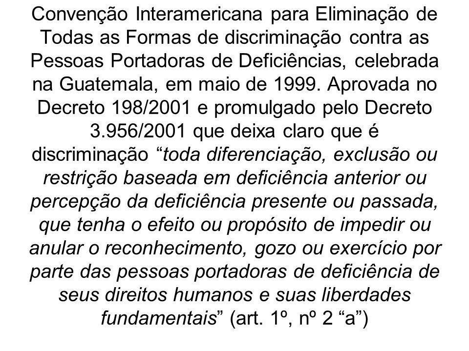 Convenção Interamericana para Eliminação de Todas as Formas de discriminação contra as Pessoas Portadoras de Deficiências, celebrada na Guatemala, em maio de 1999.