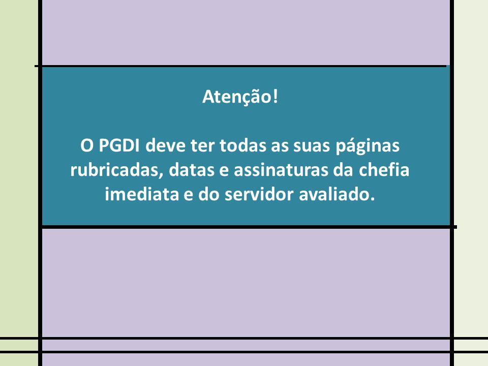 Atenção! O PGDI deve ter todas as suas páginas rubricadas, datas e assinaturas da chefia imediata e do servidor avaliado.