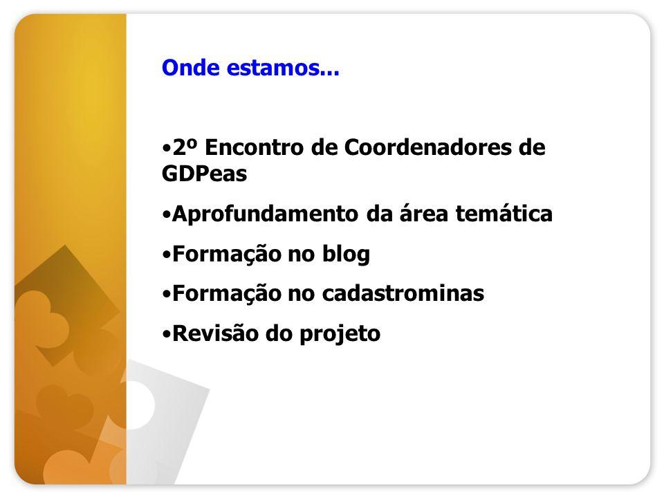 Onde estamos... 2º Encontro de Coordenadores de GDPeas. Aprofundamento da área temática. Formação no blog.