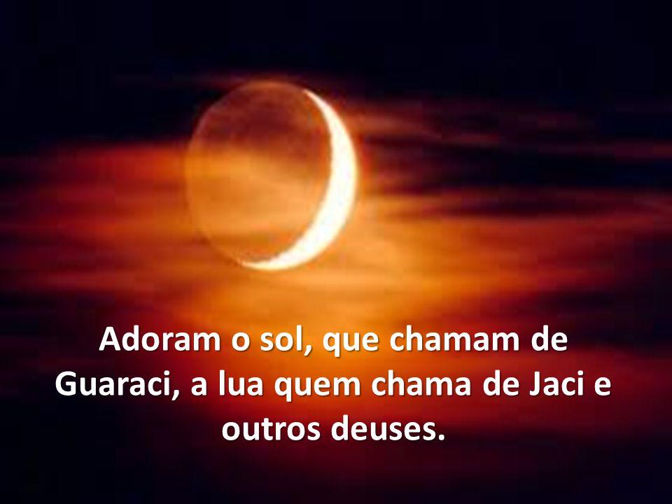 Adoram o sol, que chamam de Guaraci, a lua quem chama de Jaci e outros deuses.