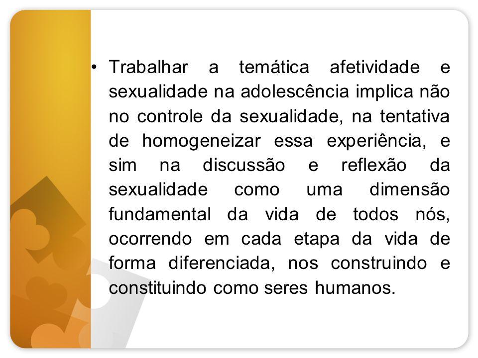 Trabalhar a temática afetividade e sexualidade na adolescência implica não no controle da sexualidade, na tentativa de homogeneizar essa experiência, e sim na discussão e reflexão da sexualidade como uma dimensão fundamental da vida de todos nós, ocorrendo em cada etapa da vida de forma diferenciada, nos construindo e constituindo como seres humanos.