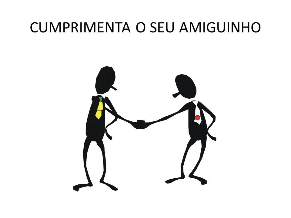 CUMPRIMENTA O SEU AMIGUINHO