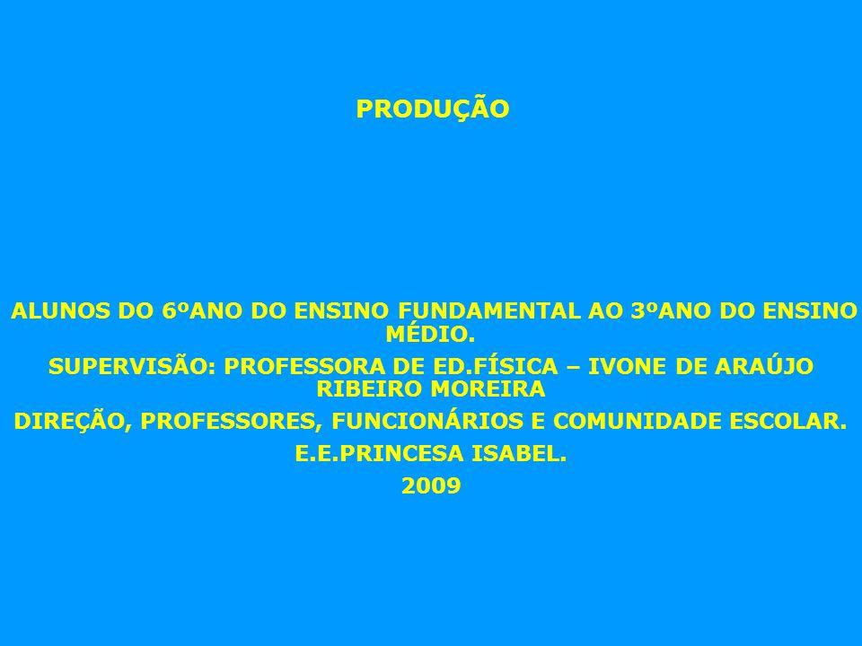 PRODUÇÃO ALUNOS DO 6ºANO DO ENSINO FUNDAMENTAL AO 3ºANO DO ENSINO MÉDIO. SUPERVISÃO: PROFESSORA DE ED.FÍSICA – IVONE DE ARAÚJO RIBEIRO MOREIRA.
