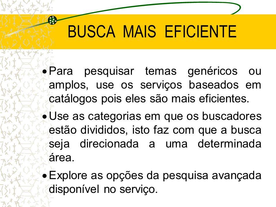 BUSCA MAIS EFICIENTE Para pesquisar temas genéricos ou amplos, use os serviços baseados em catálogos pois eles são mais eficientes.