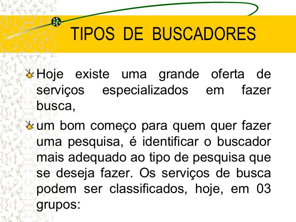 TIPOS DE BUSCADORES Hoje existe uma grande oferta de serviços especializados em fazer busca,