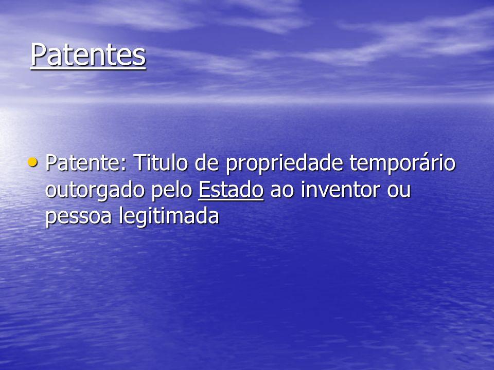 Patentes Patente: Titulo de propriedade temporário outorgado pelo Estado ao inventor ou pessoa legitimada.