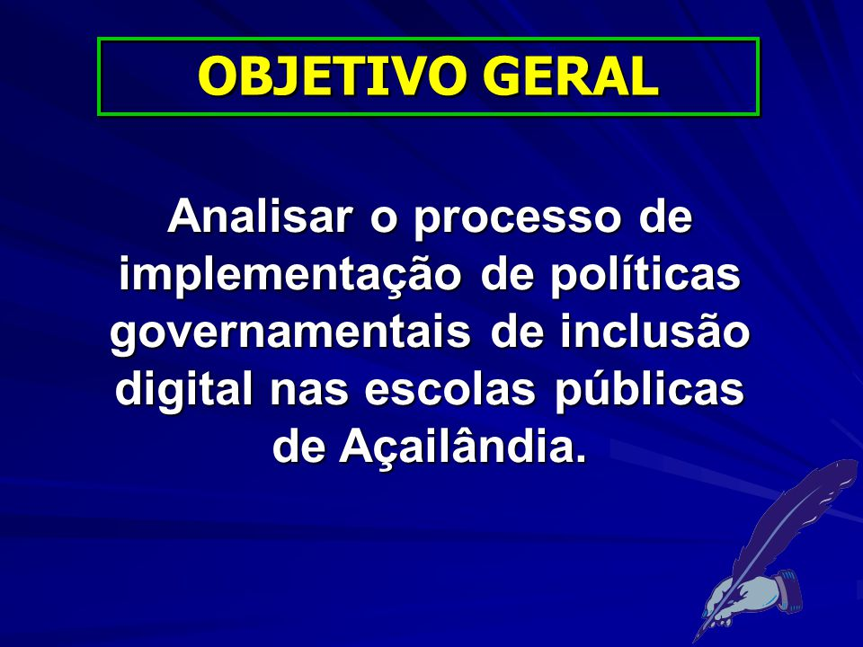 OBJETIVO GERAL Analisar o processo de implementação de políticas governamentais de inclusão digital nas escolas públicas de Açailândia.