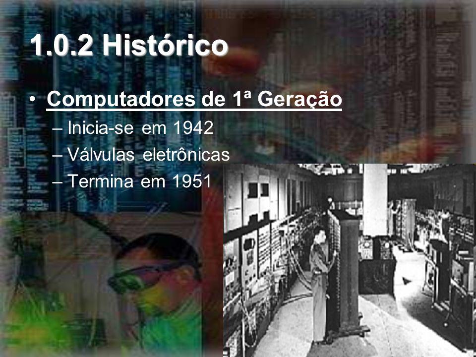 1.0.2 Histórico Computadores de 1ª Geração Inicia-se em 1942