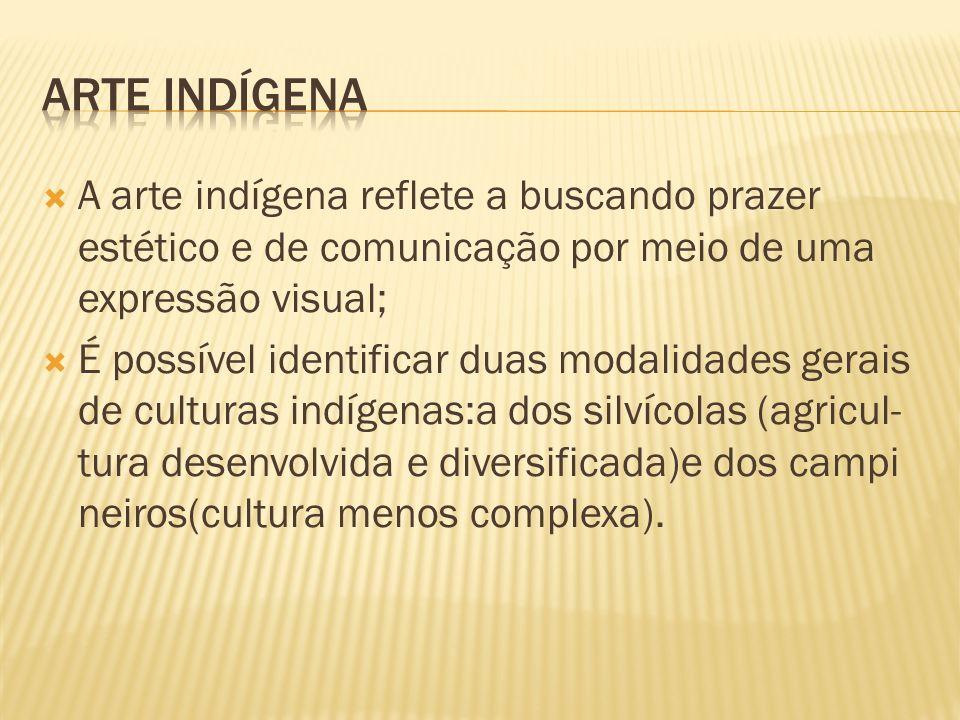 ARTE INDÍGENA A arte indígena reflete a buscando prazer estético e de comunicação por meio de uma expressão visual;
