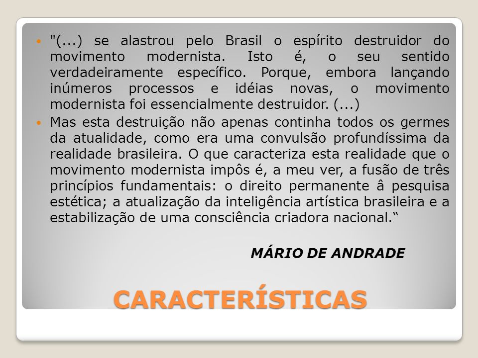 (...) se alastrou pelo Brasil o espírito destruidor do movimento modernista. Isto é, o seu sentido verdadeiramente específico. Porque, embora lançando inúmeros processos e idéias novas, o movimento modernista foi essencialmente destruidor. (...)