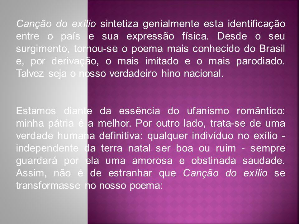Canção do exílio sintetiza genialmente esta identificação entre o país e sua expressão física. Desde o seu surgimento, tornou-se o poema mais conhecido do Brasil e, por derivação, o mais imitado e o mais parodiado. Talvez seja o nosso verdadeiro hino nacional.