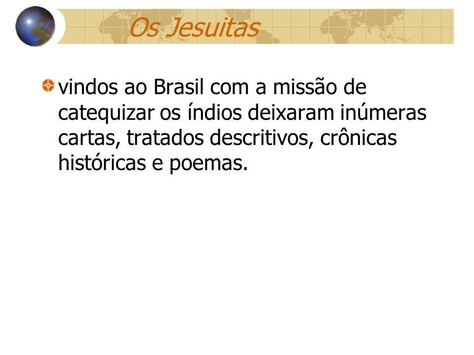 Os Jesuitas vindos ao Brasil com a missão de catequizar os índios deixaram inúmeras cartas, tratados descritivos, crônicas históricas e poemas.