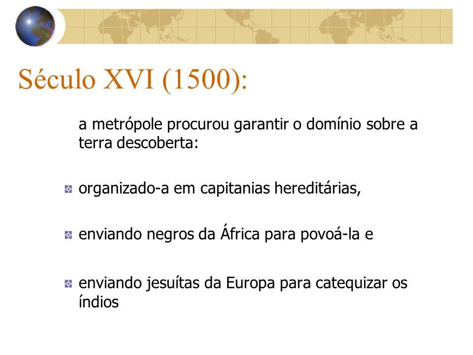 Século XVI (1500):a metrópole procurou garantir o domínio sobre a terra descoberta: organizado-a em capitanias hereditárias,