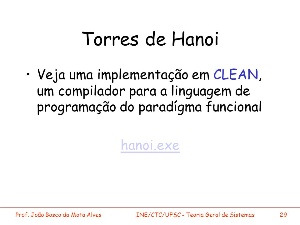 Torres de Hanoi Veja uma implementação em CLEAN, um compilador para a linguagem de programação do paradígma funcional.