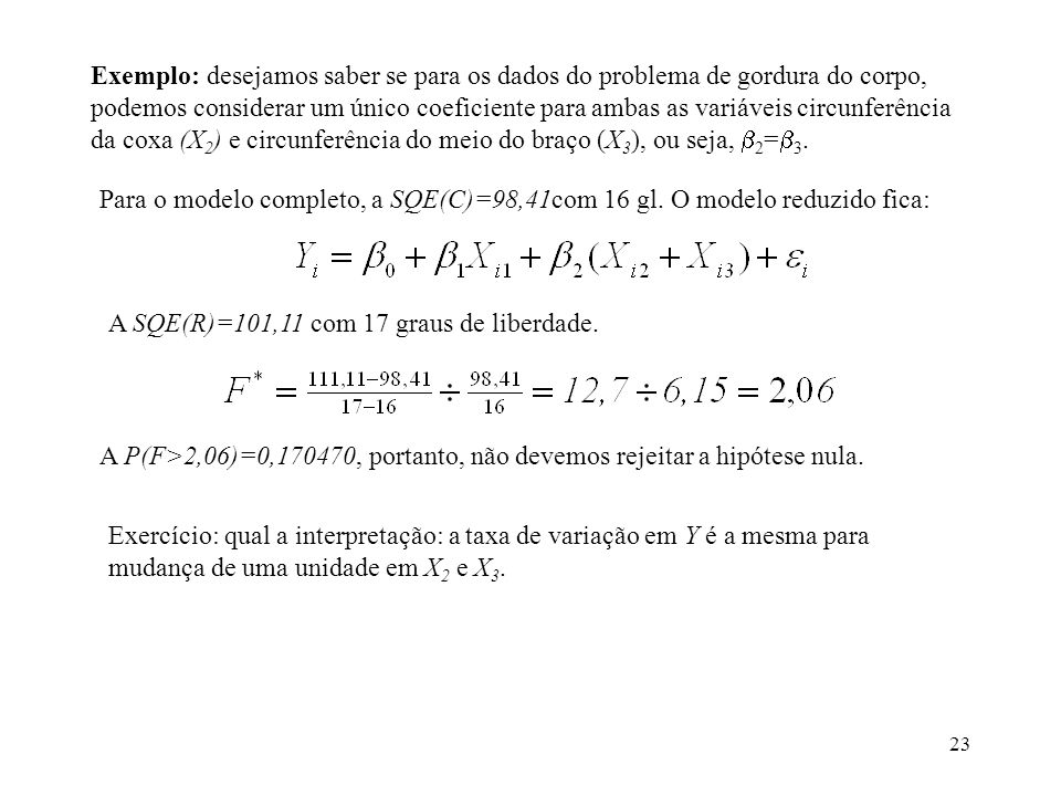 Exemplo: desejamos saber se para os dados do problema de gordura do corpo, podemos considerar um único coeficiente para ambas as variáveis circunferência da coxa (X2) e circunferência do meio do braço (X3), ou seja, 2=3.