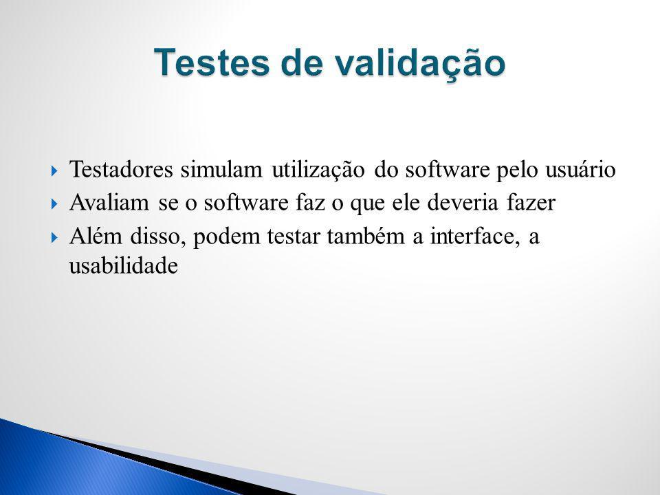 Testes de validação Testadores simulam utilização do software pelo usuário. Avaliam se o software faz o que ele deveria fazer.