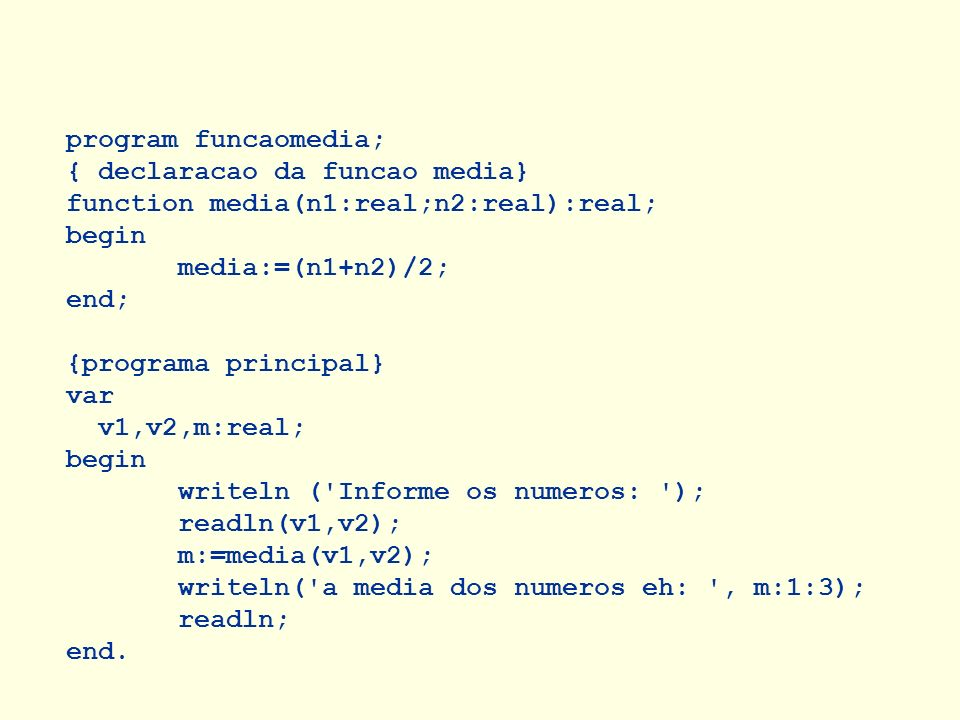program funcaomedia; { declaracao da funcao media} function media(n1:real;n2:real):real; begin. media:=(n1+n2)/2;