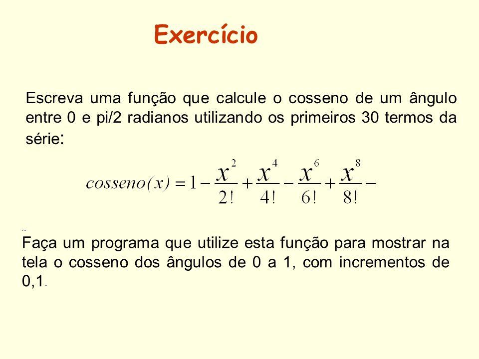 Exercício Escreva uma função que calcule o cosseno de um ângulo entre 0 e pi/2 radianos utilizando os primeiros 30 termos da série: