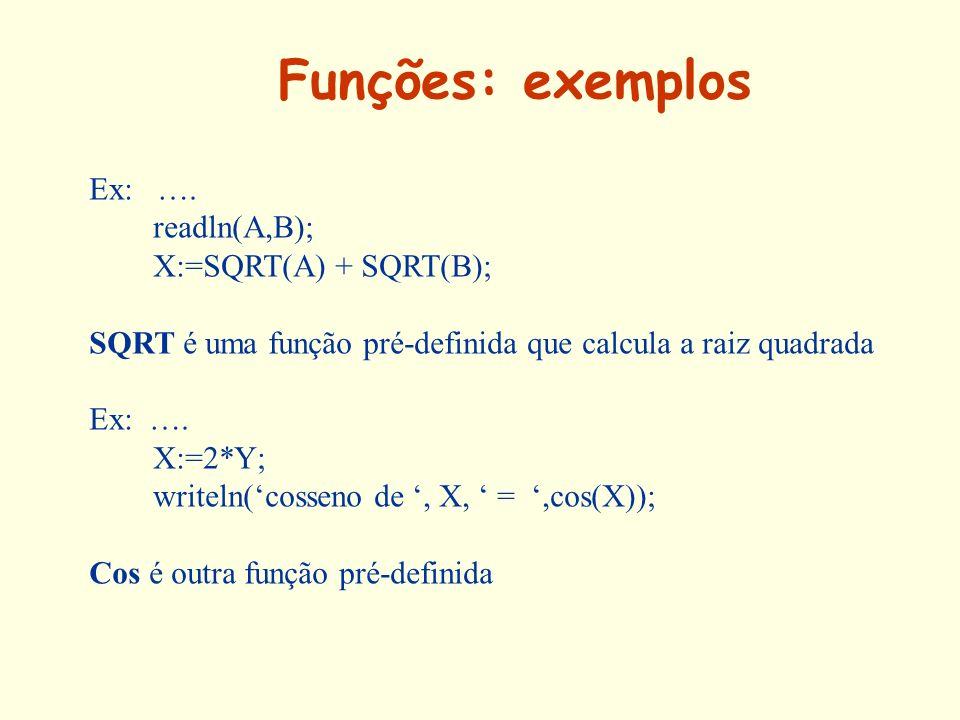 Funções: exemplos Ex: …. readln(A,B); X:=SQRT(A) + SQRT(B);