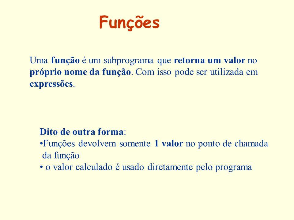 Funções Uma função é um subprograma que retorna um valor no próprio nome da função. Com isso pode ser utilizada em expressões.