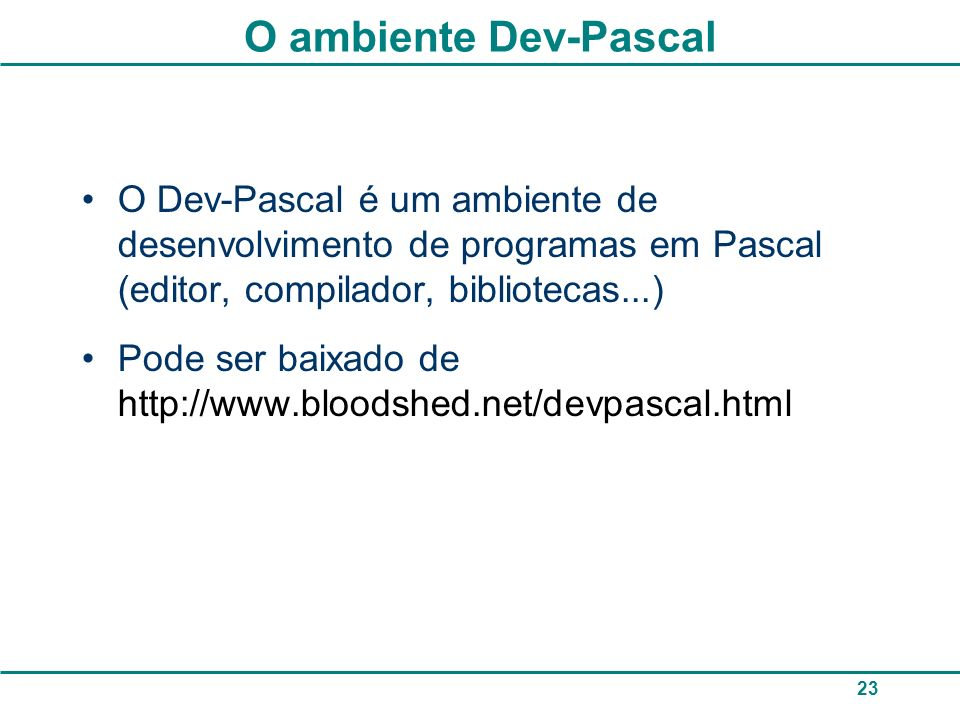 O ambiente Dev-Pascal O Dev-Pascal é um ambiente de desenvolvimento de programas em Pascal (editor, compilador, bibliotecas...)