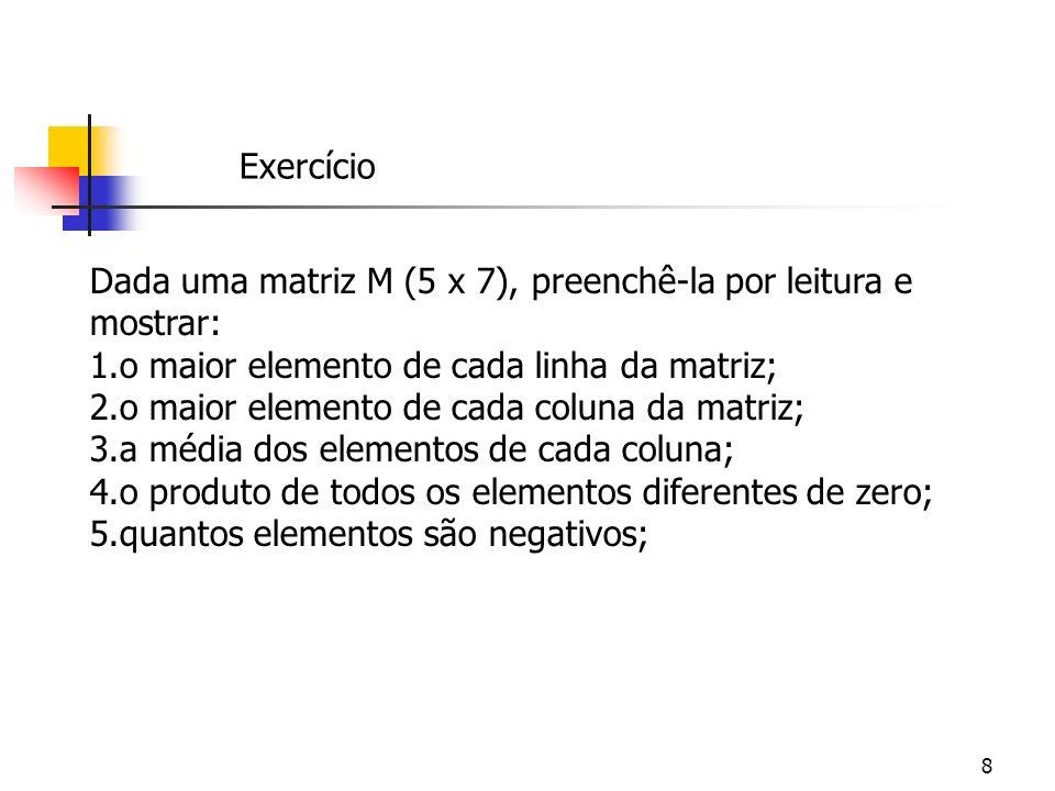 Exercício Dada uma matriz M (5 x 7), preenchê-la por leitura e mostrar: o maior elemento de cada linha da matriz;