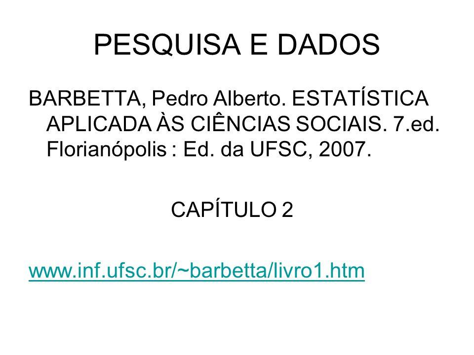 PESQUISA E DADOS BARBETTA, Pedro Alberto. ESTATÍSTICA APLICADA ÀS CIÊNCIAS SOCIAIS. 7.ed. Florianópolis : Ed. da UFSC, 2007.