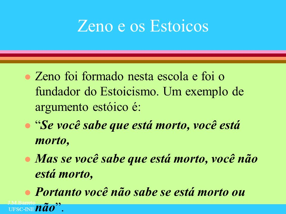 Zeno e os Estoicos Zeno foi formado nesta escola e foi o fundador do Estoicismo. Um exemplo de argumento estóico é: