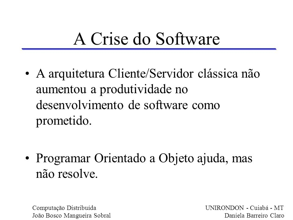 A Crise do Software A arquitetura Cliente/Servidor clássica não aumentou a produtividade no desenvolvimento de software como prometido.
