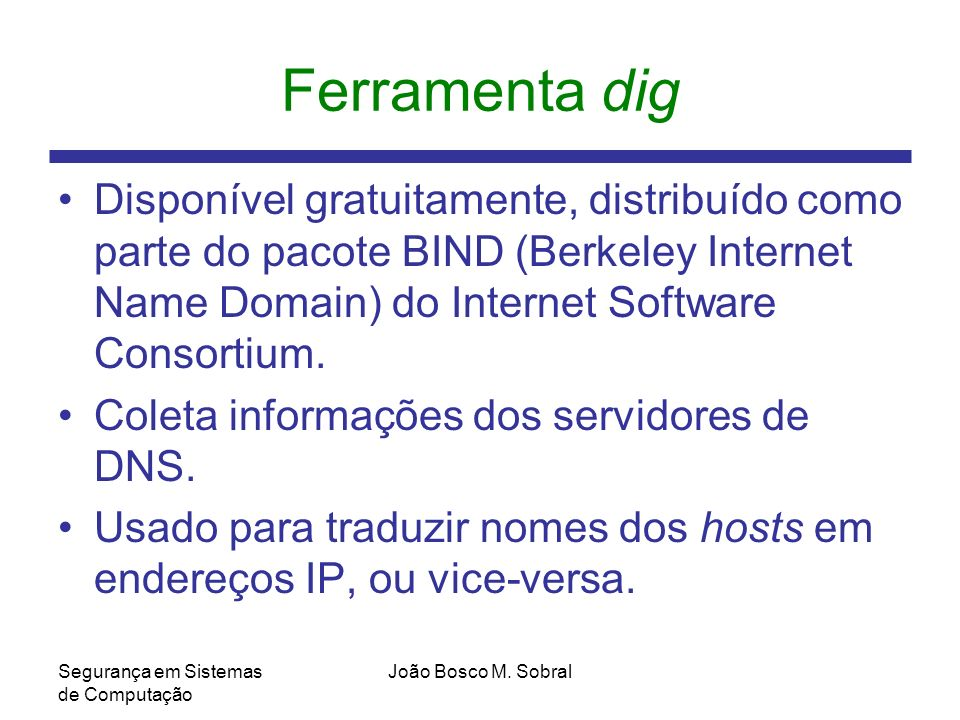 Ferramenta dig Disponível gratuitamente, distribuído como parte do pacote BIND (Berkeley Internet Name Domain) do Internet Software Consortium.