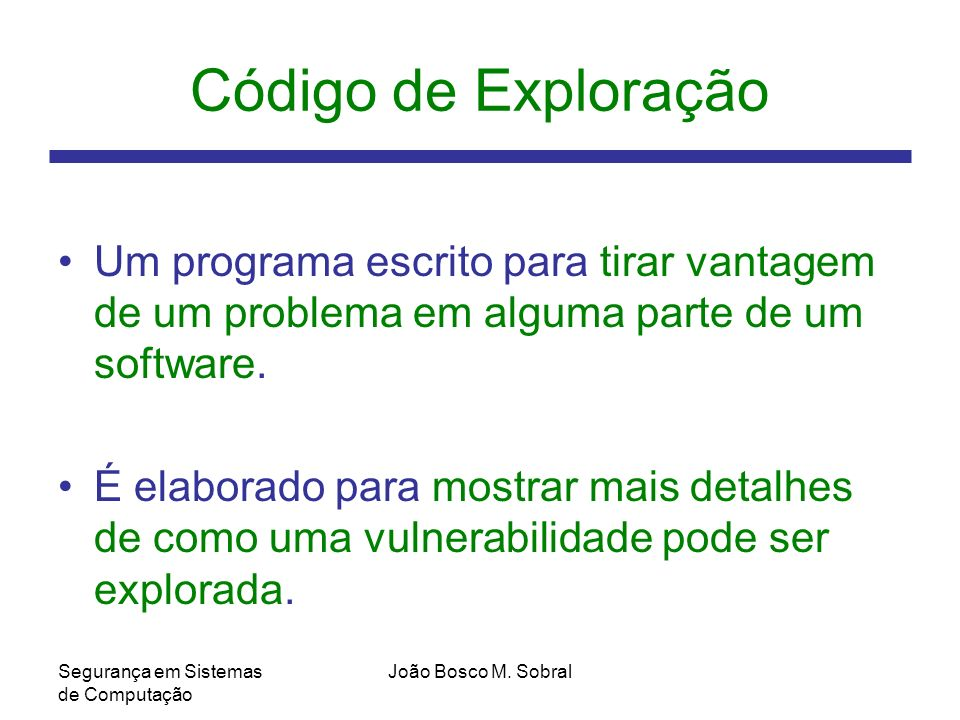 Código de Exploração Um programa escrito para tirar vantagem de um problema em alguma parte de um software.