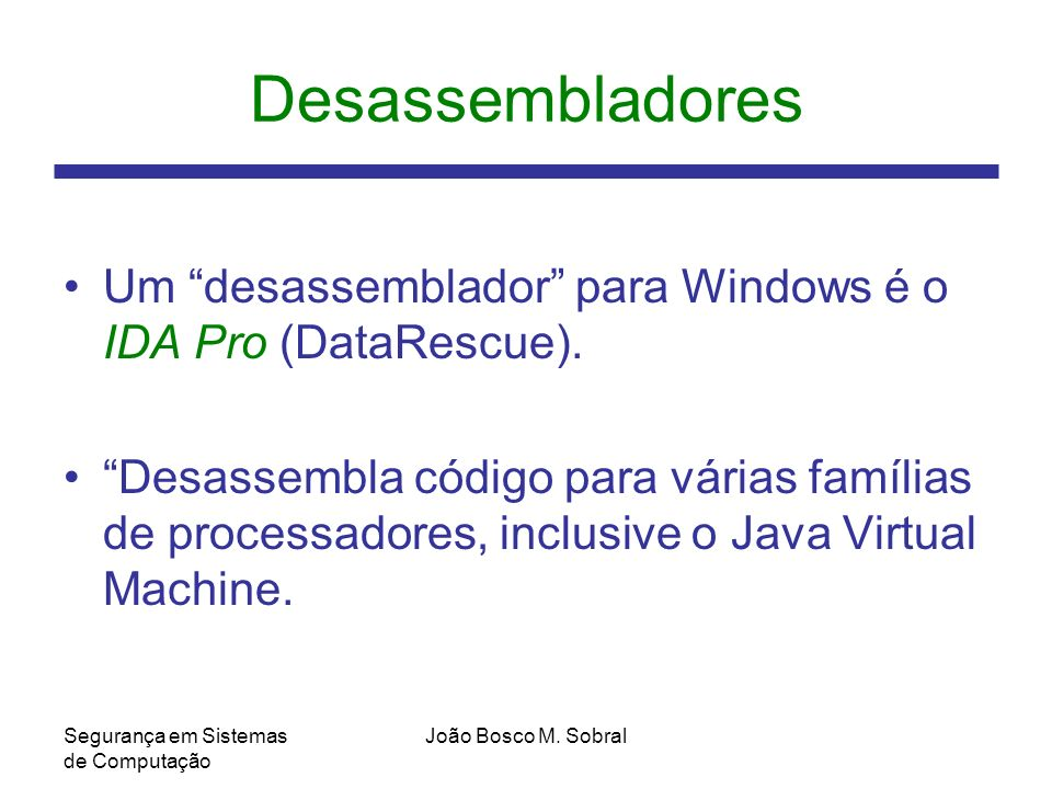 Desassembladores Um desassemblador para Windows é o IDA Pro (DataRescue).