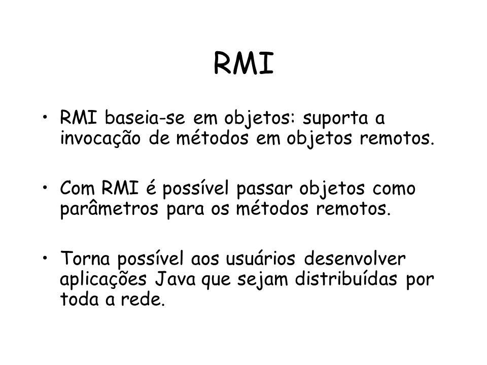 RMI RMI baseia-se em objetos: suporta a invocação de métodos em objetos remotos.