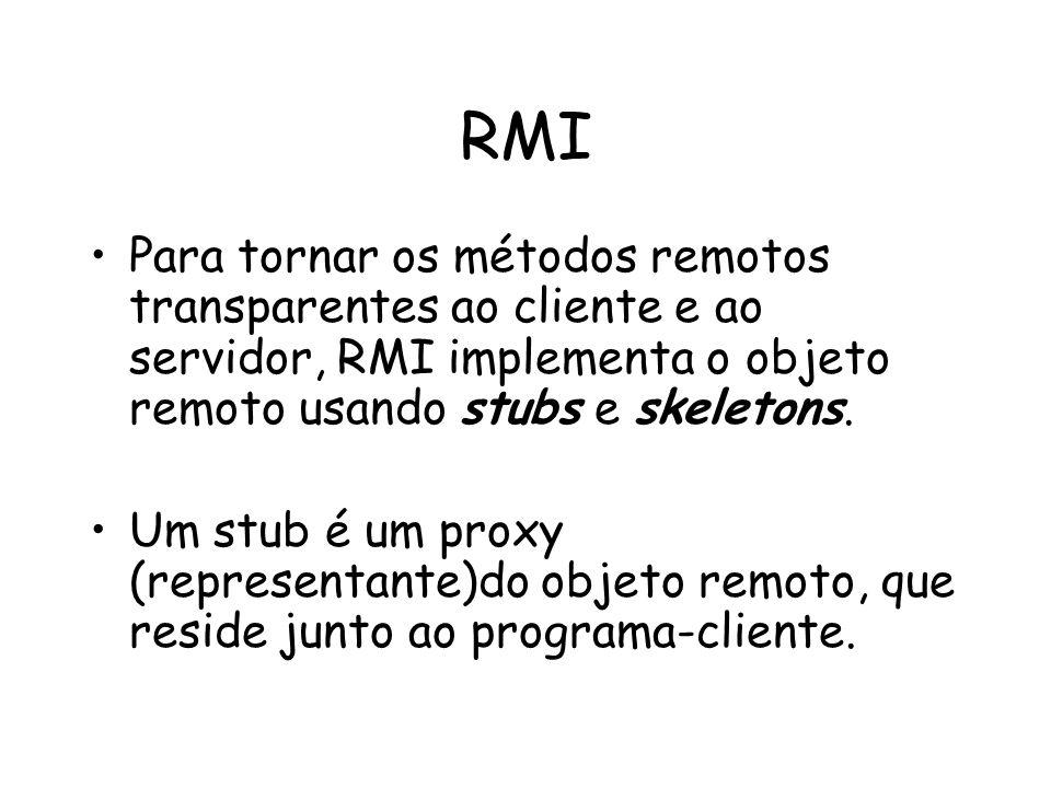 RMI Para tornar os métodos remotos transparentes ao cliente e ao servidor, RMI implementa o objeto remoto usando stubs e skeletons.