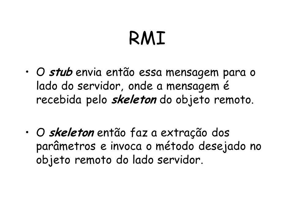 RMI O stub envia então essa mensagem para o lado do servidor, onde a mensagem é recebida pelo skeleton do objeto remoto.