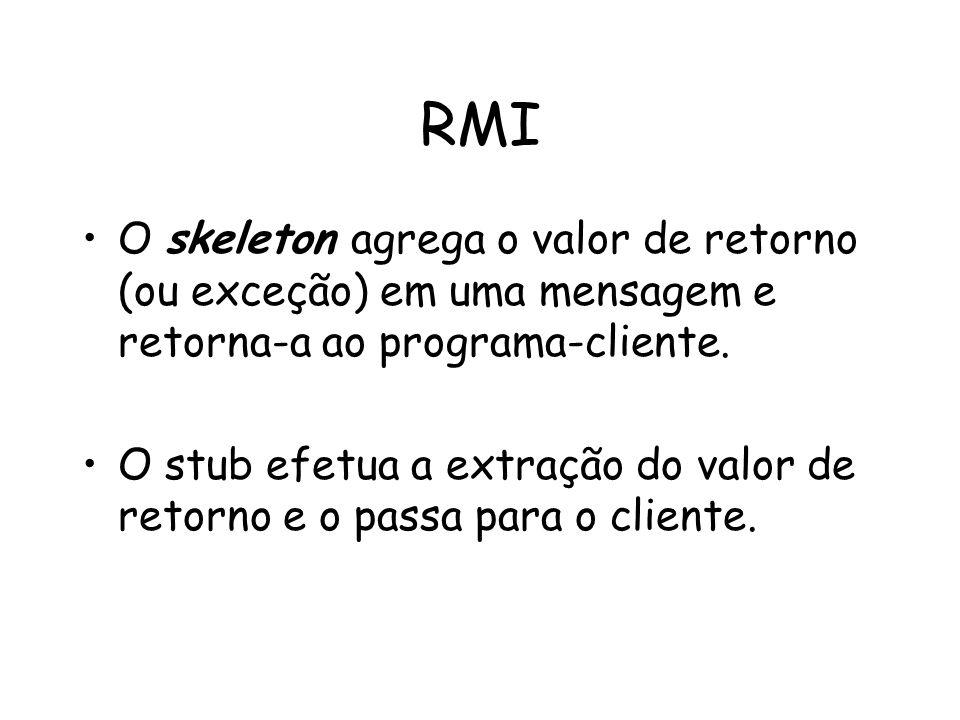 RMI O skeleton agrega o valor de retorno (ou exceção) em uma mensagem e retorna-a ao programa-cliente.