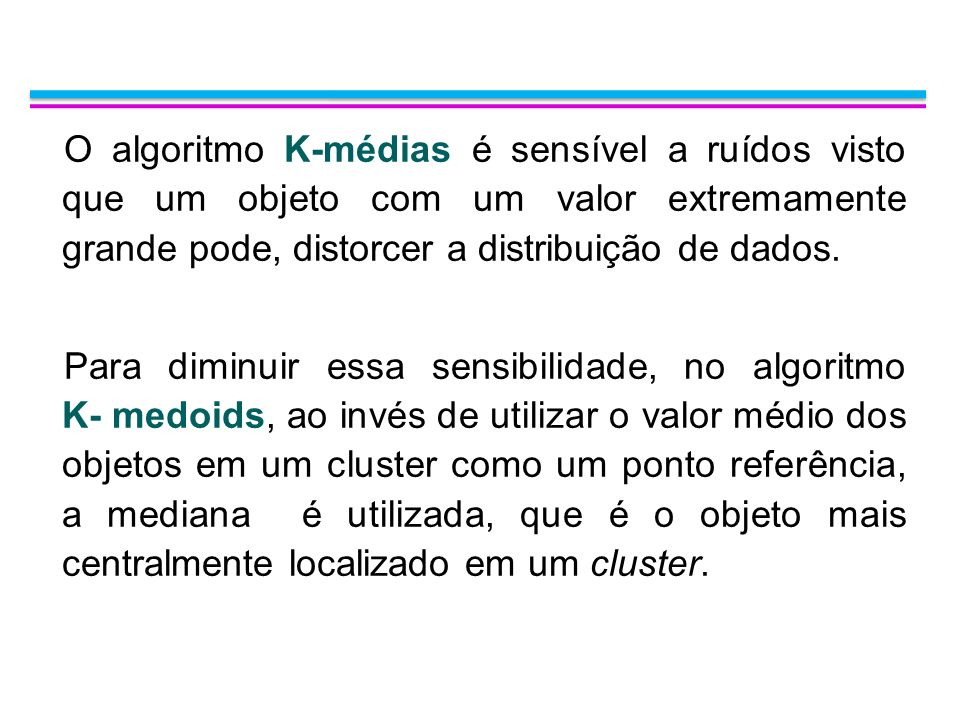 O algoritmo K-médias é sensível a ruídos visto que um objeto com um valor extremamente grande pode, distorcer a distribuição de dados.