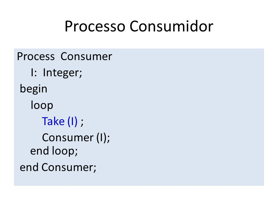 Processo Consumidor Process Consumer I: Integer; begin loop Take (I) ; Consumer (I); end loop; end Consumer;