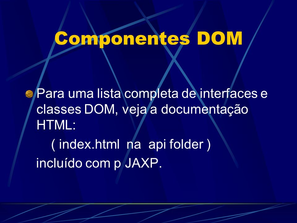 Componentes DOM Para uma lista completa de interfaces e classes DOM, veja a documentação HTML: ( index.html na api folder )