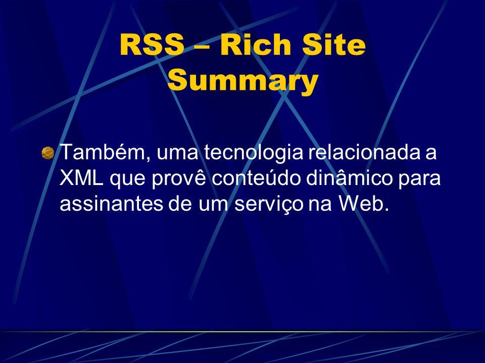 RSS – Rich Site Summary Também, uma tecnologia relacionada a XML que provê conteúdo dinâmico para assinantes de um serviço na Web.