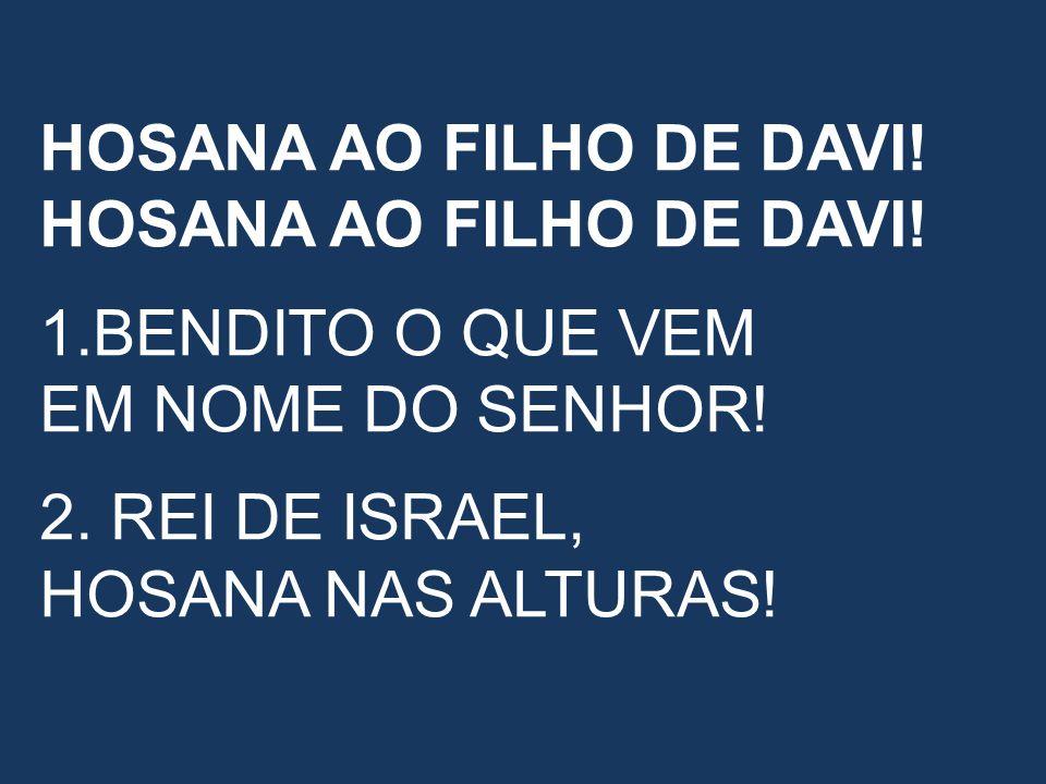 HOSANA AO FILHO DE DAVI! 1.BENDITO O QUE VEM EM NOME DO SENHOR!